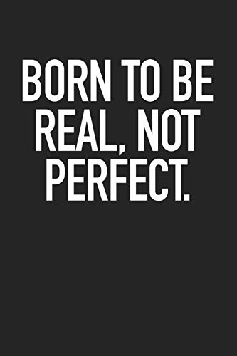 Born To Be Real, Not Perfect.: A 6x9 Inch Matte Softcover Journal Notebook With 120 Blank Lined Pages And A Motivational Cover Slogan