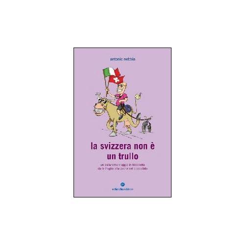 La Svizzera Non È Un Trullo. Un Esilarante Viaggio In Bicicletta Dalla Puglia Alla Patria Del Cioccolato