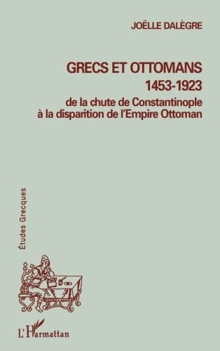 GRECS ET OTTOMANS 1453-1923: De la chute de Constantinople à la disparition de l'Empire Ottoman (Collection Etudes grecques) par Joëlle Dalègre