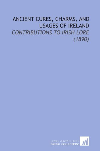 Ancient Cures, Charms, and Usages of Ireland: Contributions to Irish Lore (1890)