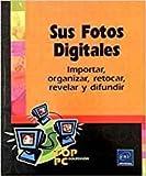 Sus fotos digitales.importar, organizar, retocar, revelar y