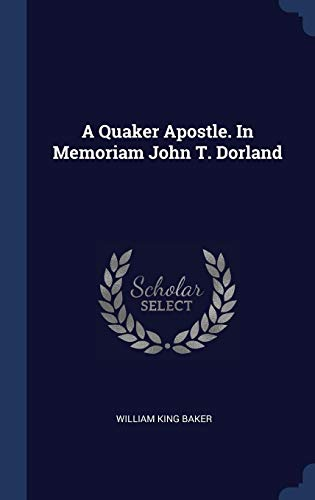 A Quaker Apostle. in Memoriam John T. Do William Baker