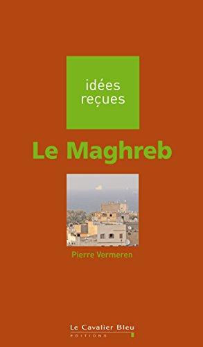 Le Maghreb: idées reçues sur le Maghreb par Pierre Vermeren