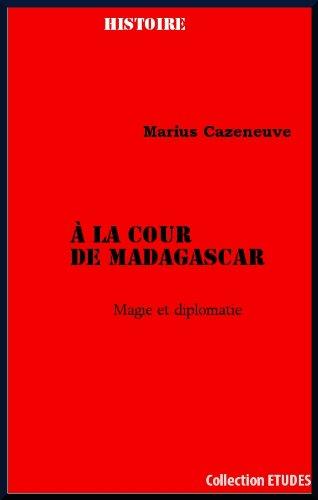 À la cour de Madagascar Magie et diplomatie par Marius  Cazeneuve