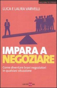 Impara a negoziare. Come diventare bravi negoziatori in qualsiasi situazione di Laura Varvelli