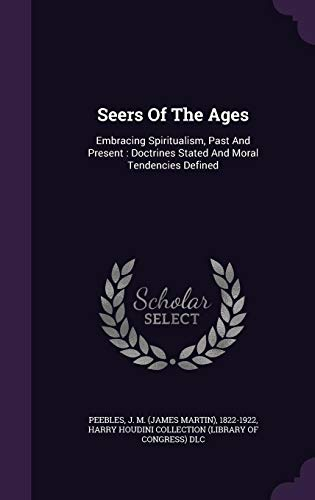 Seers Of The Ages: Embracing Spiritualism, Past And Present : Doctrines Stated And Moral Tendencies Defined