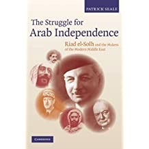 The Struggle for Arab Independence: Riad el-Solh and the Makers of the Modern Middle East