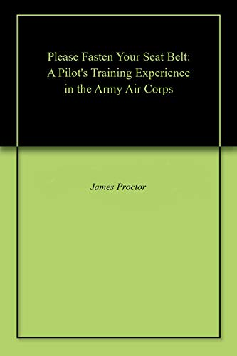 Please Fasten Your Seat Belt: A Pilot's Training Experience in the Army Air Corps (English Edition)