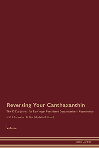 Reversing Your Canthaxanthin: The 30 Day Journal for Raw Vegan Plant-Based Detoxification & Regeneration with Information & Tips (Updated Edition) Volume 1