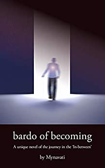 Bardo of Becoming: A unique novel of the journey in the 'In-between' by [Mynavati]
