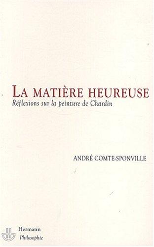 La matière heureuse. Réflexions sur la peinture de Chardin. par André Comte-Sponville
