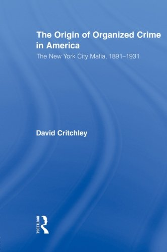 The Origin of Organized Crime in America: The New York City Mafia, 1891 1931 (Routledge Advances in American History)