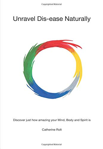 Unravel Dis-ease Naturally: Discover just how amazing your Mind, Body and Spirit is