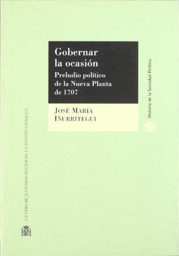 Gobernar la ocasión.: Preludio político de la Nueva Planta de 1707 (Historia de la Sociedad Política)