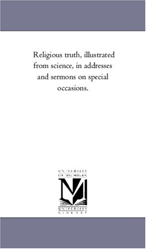 Religious Truth, Illustrated From Science, in Addresses and Sermons On Special Occasions.