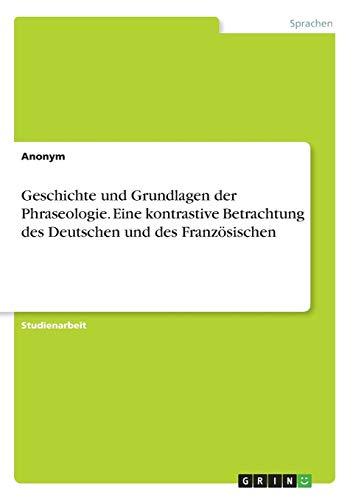 Geschichte und Grundlagen der Phraseologie. Eine kontrastive Betrachtung des Deutschen und des Französischen