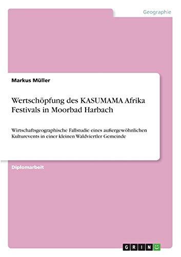 Wertschöpfung des KASUMAMA Afrika Festivals in Moorbad Harbach: Wirtschaftsgeographische Fallstudie eines außergewöhnlichen Kulturevents in einer kleinen Waldviertler Gemeinde