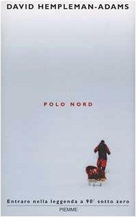 Polo Nord. Entrare nella leggenda a 90 gradi sottozero di David Hempleman Adams