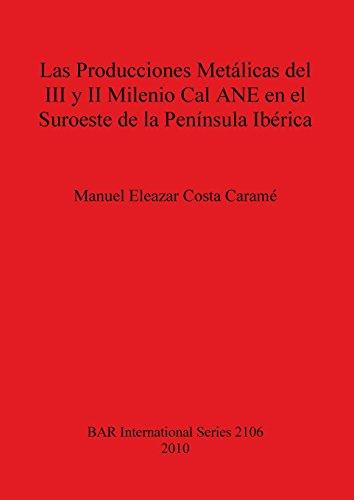Las Producciones Metálicas del III y II Milenio Cal ANE en el Suroeste de la Península Ibérica (BAR International Series) por Manuel  Eleazar Costa Caramé