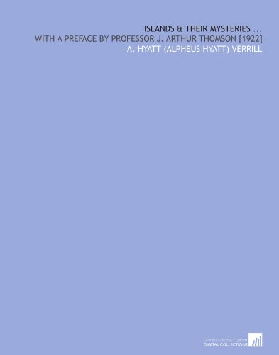 Islands & Their Mysteries .: With a Preface by Professor J. Arthur Thomson [1922] por A. Hyatt (Alpheus Hyatt) Verrill