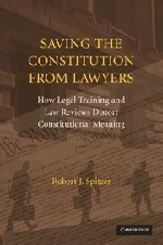 Saving the Constitution from Lawyers: How Legal Training and Law Reviews Distort Constitutional Meaning 1st edition by Spitzer, Robert J. (2008) Paperback