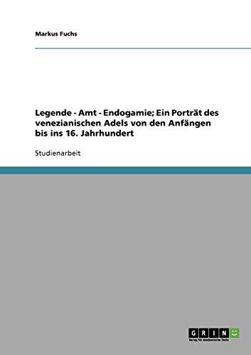 Legende - Amt - Endogamie;  Ein Porträt des venezianischen Adels von den Anfängen bis ins 16. Jahrhundert