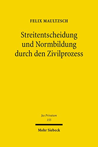 Streitentscheidung und Normbildung durch den Zivilprozess: Eine rechtsvergleichende Untersuchung zum deutschen, englischen und US-amerikanischen Recht (Jus Privatum 155)