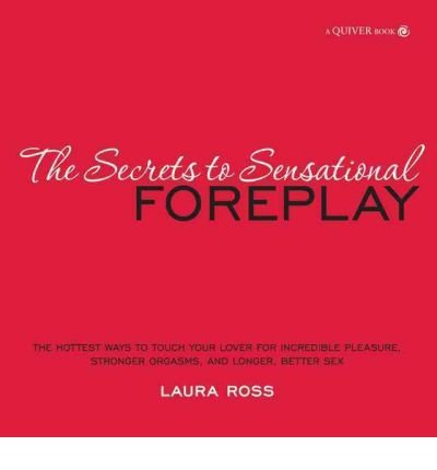 (The Foreplay Bible: The Hottest Ways to Touch Your Lover for Incredible Pleasure, Stronger Orgasms and Longer, Better Sex) By Laura Ross (Author) Hardcover on (Feb , 2011)