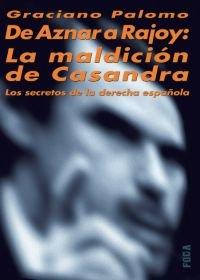 De Aznar a Rajoy: La maldición de Casandra. Los secretos de la derecha española (Investigación)