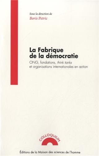 La fabrique de la démocratie : ONG, fondations, think tanks et organisations internationales en action