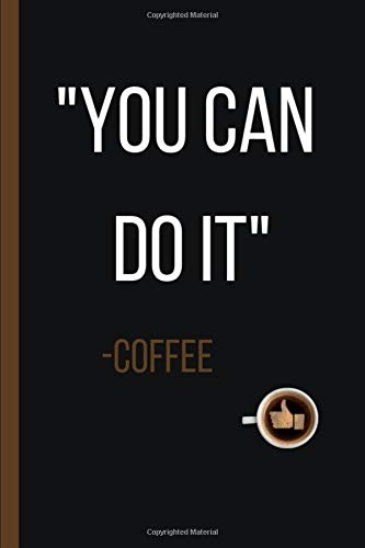 YOU CAN DO IT. -COFFEE: 6
