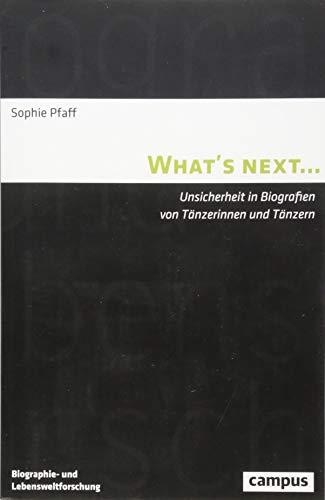 What's next...: Unsicherheit in Biografien von Tänzerinnen und Tänzern (Biographie- und Lebensweltforschung)