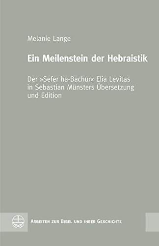 Ein Meilenstein der Hebraistik: Der »Sefer ha-Bachur« Elia Levitas in Sebastian Münsters Übersetzung und Edition (Arbeiten zur Bibel und ihrer Geschichte (ABG), Band 62)