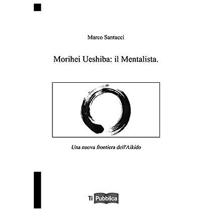 Morihei Ueshiba: Il Mentalista. Una Nuova Frontiera Dell'aikido