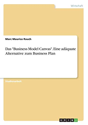 "Das ""Business Model Canvas\"". Eine adäquate Alternative zum Business Plan"