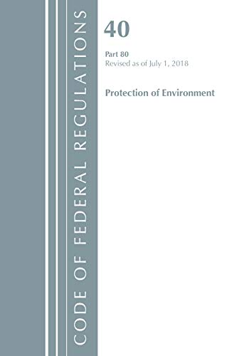 Code of Federal Regulations, Title 40: Part 80 (Protection of Environment) Air Programs: Revised 7/18 (Code of Federal Regulations, Title 40 Protection of the Environment)