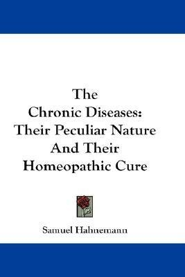 the-chronic-diseases-their-peculiar-nature-and-their-homeopathic-cure-author-dr-samuel-hahnemann-published-on-july-2007