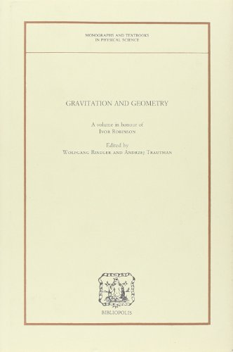 Gravitation and Geometry: A Volume in Honour of Ivor Robinson (MONOGRAPHS AND TEXTBOOKS IN PHYSICAL SCIENCE LECTURE NOTES)