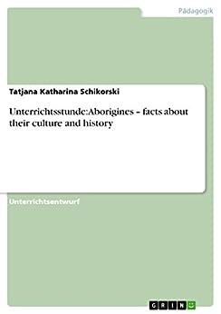 Unterrichtsstunde: Aborigines - facts about their culture and history von [Schikorski, Tatjana Katharina]
