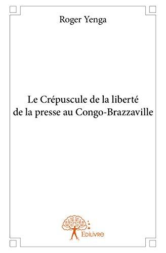 Le Crépuscule de la Liberte de la Presse au Congo-Brazzaville par Roger Yenga