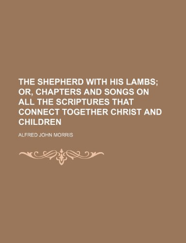 The Shepherd With His Lambs; Or, Chapters and Songs on All the Scriptures That Connect Together Christ and Children