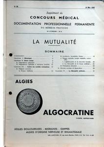 SUPPLEMENT DU CONCOURS MEDICAL N? 20 du 14-05-1955 LA MUTUALITE - SOMMAIRE - INTRODUCTION - CHAPITRE I HISTORIQUE - CHAPITRE II STATUT ACTUEL - A DISPOSITIONS GENERALES - B DISPOSITIONS SPECIALES A CERTAINES SOCIETES - CHAPITRE III ACTION DES SOCIETES MUTUALISTES - A RISQUES COUVERTS - A RISQUE VIEILLESSE - B ACCIDENTS - INVALIDITE - DECES - C RISQUE MALADIE - LONGUE MALADIE - MATERNITE - 1 LA MUTUALITE ET LA SECURITE SOCIALE - 2 LA MUTUALITE ET LE CORPS MEDICAL - D PRESTATIONS DIVERSES - B O...