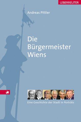 Die Bürgermeister Wiens: Eine Geschichte der Stadt in Portraits