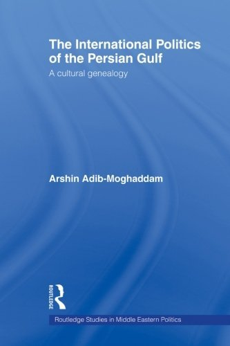The International Politics of the Persian Gulf: A Cultural Genealogy (Routledge Studies in Middle Eastern Politics (Paperback)) by Arshin Adib-Moghaddam (2006-06-15)