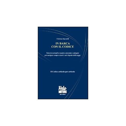 In Barca Con Il Codice. Tutta La Normativa Nautica Annotata E Spiegata Per Navigare Sicuri E Nel Rispetto Della Legge