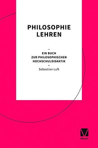 Philosophie lehren: Ein Buch zur philosophischen Hochschuldidaktik