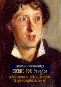 Escrito por brujas: Lo sobrenatural en la vida y la literatura de grandes mujeres del siglo XIX (Historia) por Antonio Ballesteros González