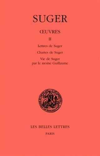 Œuvres. Tome II : Lettres de Suger - Chartes de Suger - Vie de Suger par le moine Guillaume