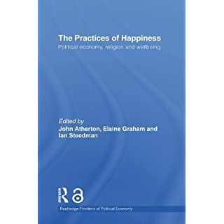 The Practices of Happiness: Political Economy, Religion and Wellbeing (Routledge Frontiers of Political Economy Book 132)