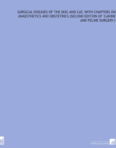 Surgical diseases of the dog and cat, with chapters on anaesthetics and obstetrics (second edition of 'Canine and feline surgery')